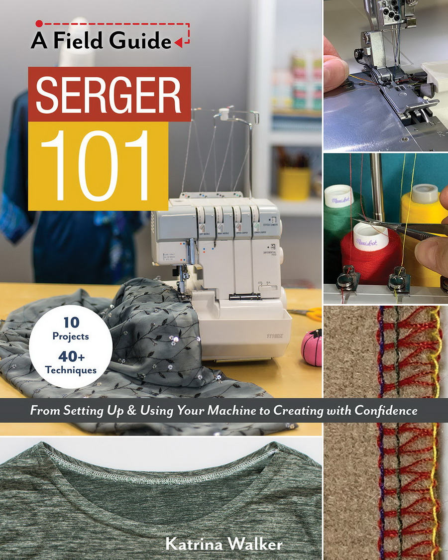 A Field Guide Serger 101: From Setting Up & Using Your Machine to Creating with Confidence; 10 Projects & 40+ Techniques