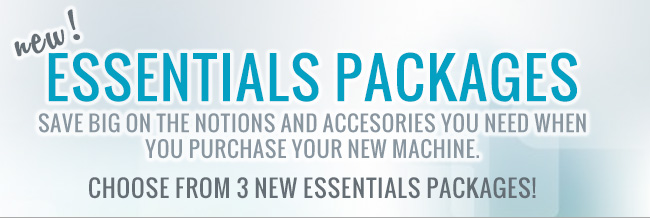 New! Essentials Packages. Save big on the notions and accesories you need when you purchase a new machine. Choose from 3 new packages
